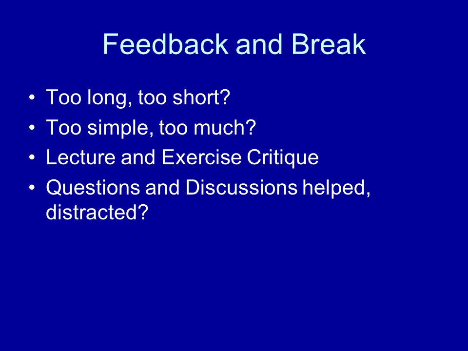 Feedback and Break Too long, too short. Too simple, too much.