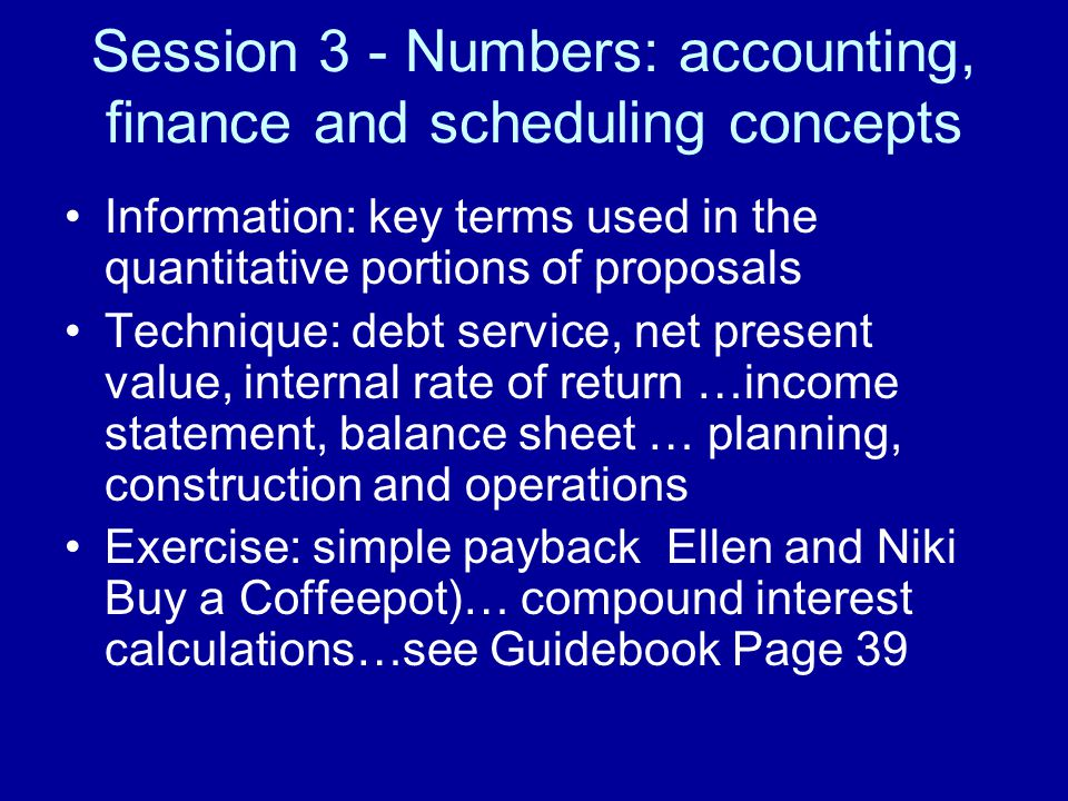 Session 3 - Numbers: accounting, finance and scheduling concepts Information: key terms used in the quantitative portions of proposals Technique: debt service, net present value, internal rate of return …income statement, balance sheet … planning, construction and operations Exercise: simple payback Ellen and Niki Buy a Coffeepot)… compound interest calculations…see Guidebook Page 39