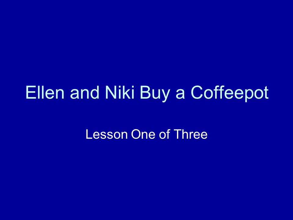 Ellen and Niki Buy a Coffeepot Lesson One of Three