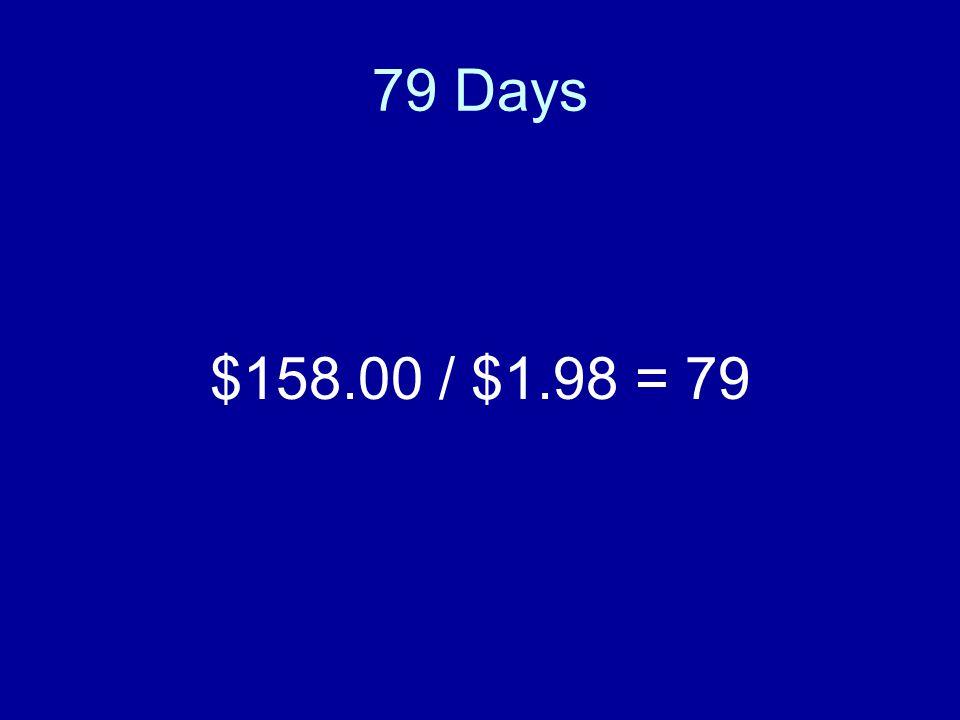 79 Days $158.00 / $1.98 = 79