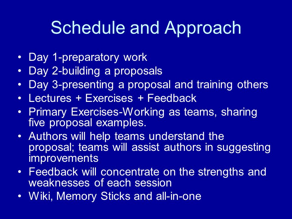 Schedule and Approach Day 1-preparatory work Day 2-building a proposals Day 3-presenting a proposal and training others Lectures + Exercises + Feedback Primary Exercises-Working as teams, sharing five proposal examples.