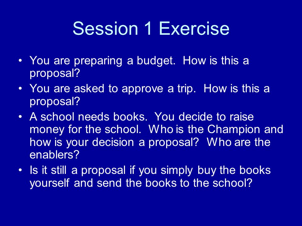 Session 1 Exercise You are preparing a budget. How is this a proposal.