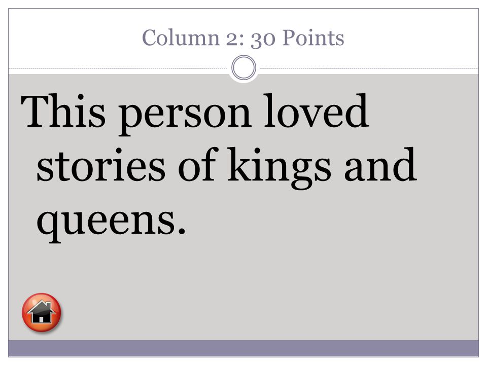 Column 2: 30 Points This person loved stories of kings and queens.