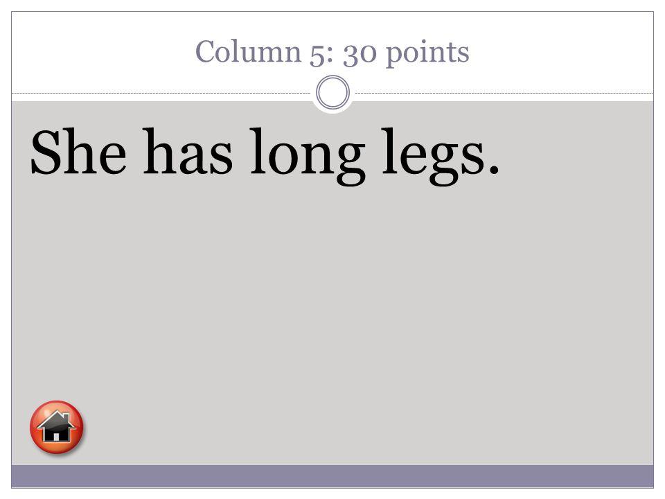Column 5: 30 points She has long legs.
