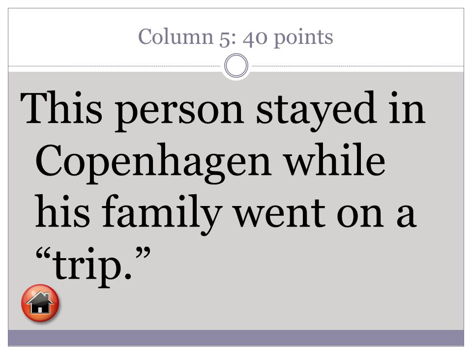 Column 5: 40 points This person stayed in Copenhagen while his family went on a trip.