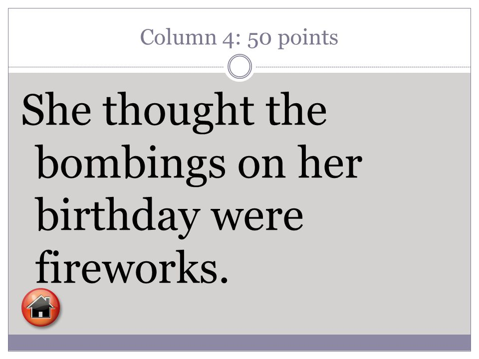 Column 4: 50 points She thought the bombings on her birthday were fireworks.