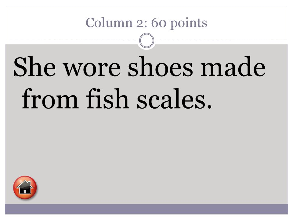 Column 2: 60 points She wore shoes made from fish scales.