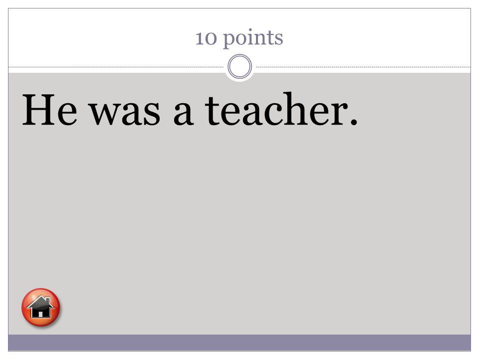 10 points He was a teacher.