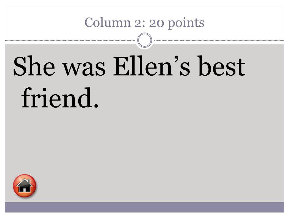 Column 2: 20 points She was Ellen's best friend.