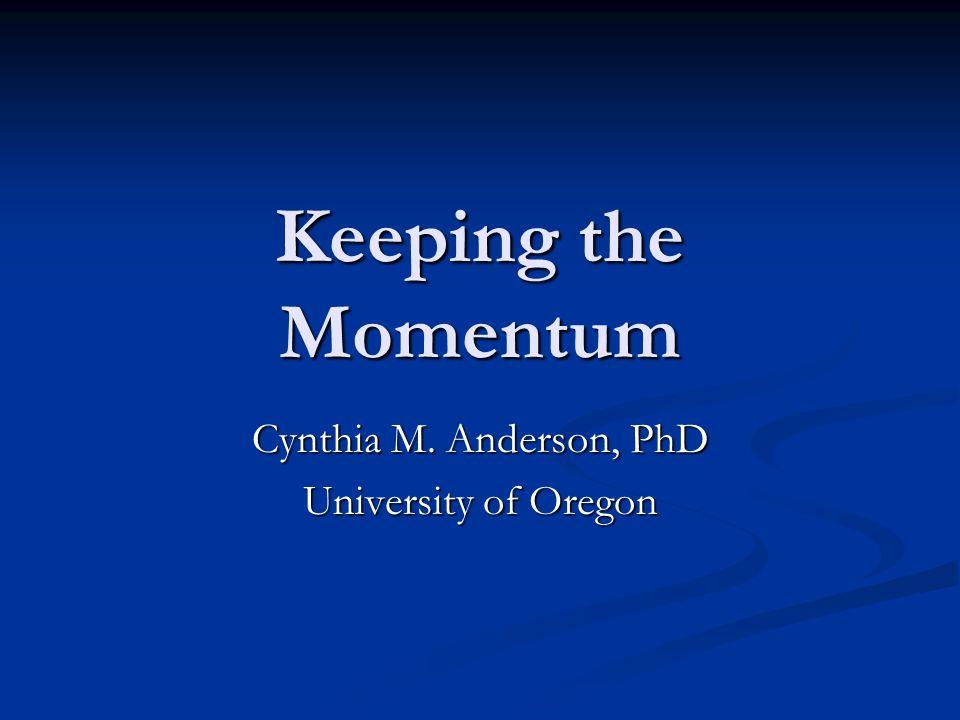 Keeping the Momentum Cynthia M. Anderson, PhD University of Oregon