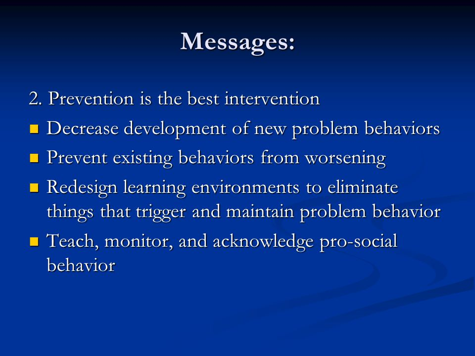 Messages: 2. Prevention is the best intervention Decrease development of new problem behaviors Decrease development of new problem behaviors Prevent e