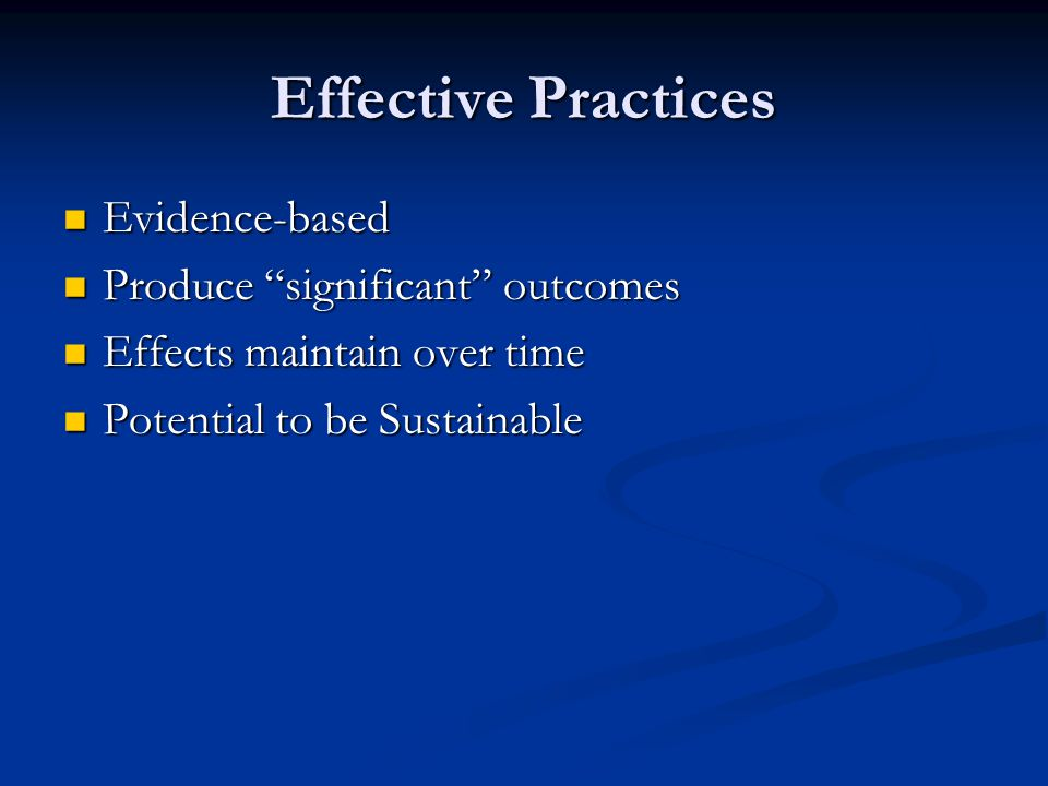 "Effective Practices Evidence-based Evidence-based Produce ""significant"" outcomes Produce ""significant"" outcomes Effects maintain over time Effects mai"