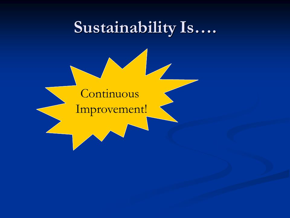Sustainability Is…. Continuing to do what we do? Continuous Improvement!