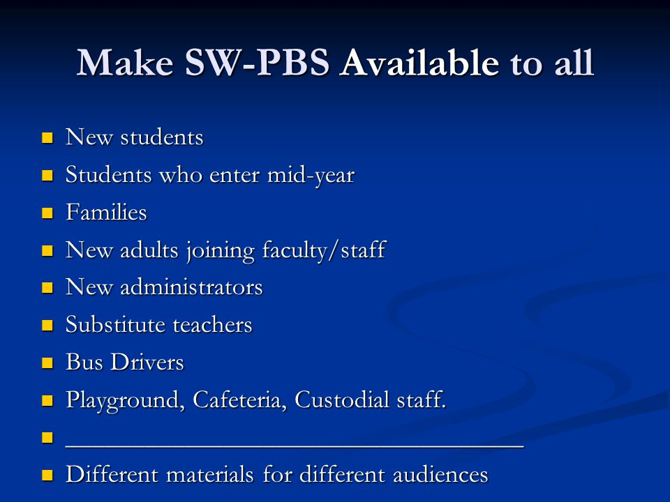 Make SW-PBS Available to all New students New students Students who enter mid-year Students who enter mid-year Families Families New adults joining fa