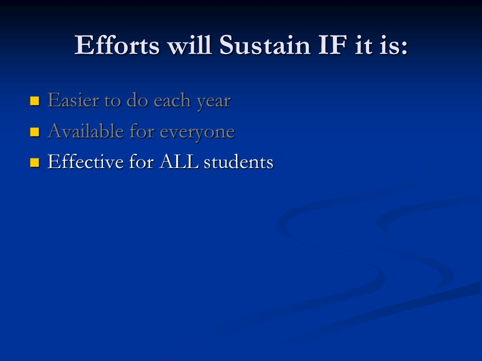 Efforts will Sustain IF it is: Easier to do each year Easier to do each year Available for everyone Available for everyone Effective for ALL students