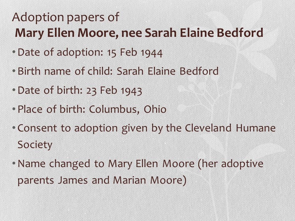 Adoption papers of Mary Ellen Moore, nee Sarah Elaine Bedford Date of adoption: 15 Feb 1944 Birth name of child: Sarah Elaine Bedford Date of birth: 23 Feb 1943 Place of birth: Columbus, Ohio Consent to adoption given by the Cleveland Humane Society Name changed to Mary Ellen Moore (her adoptive parents James and Marian Moore)