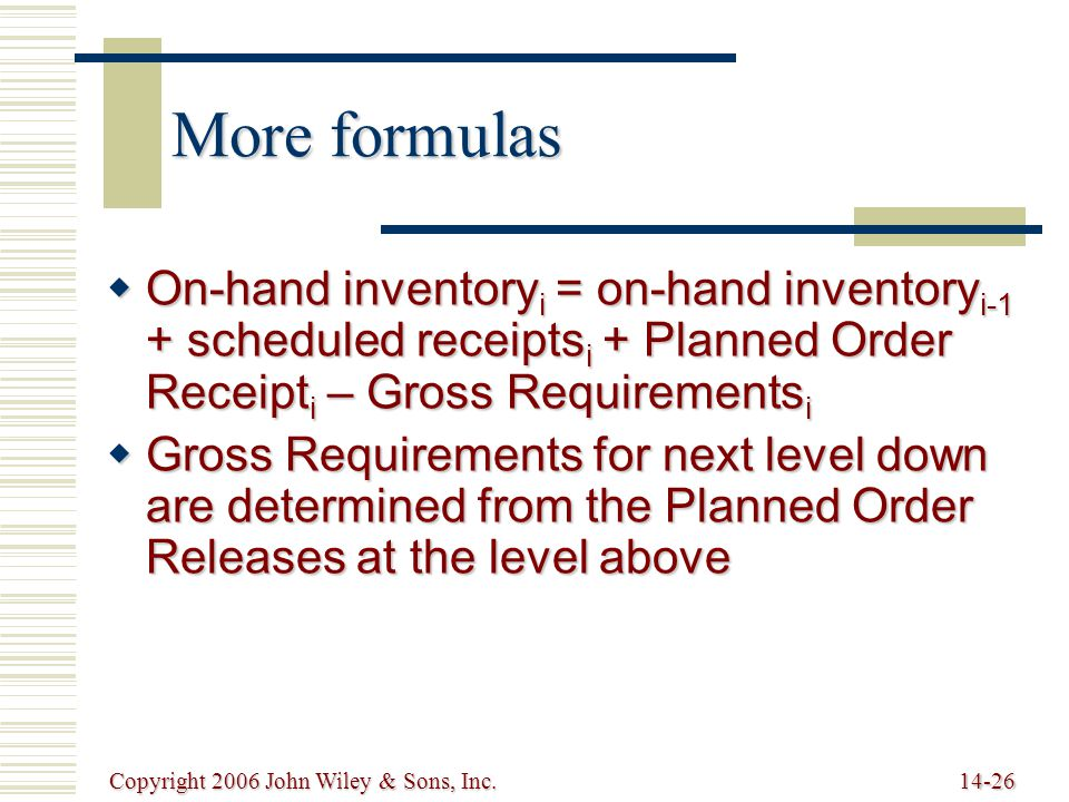 Copyright 2006 John Wiley & Sons, Inc.14-26 More formulas  On-hand inventory i = on-hand inventory i-1 + scheduled receipts i + Planned Order Receipt i – Gross Requirements i  Gross Requirements for next level down are determined from the Planned Order Releases at the level above