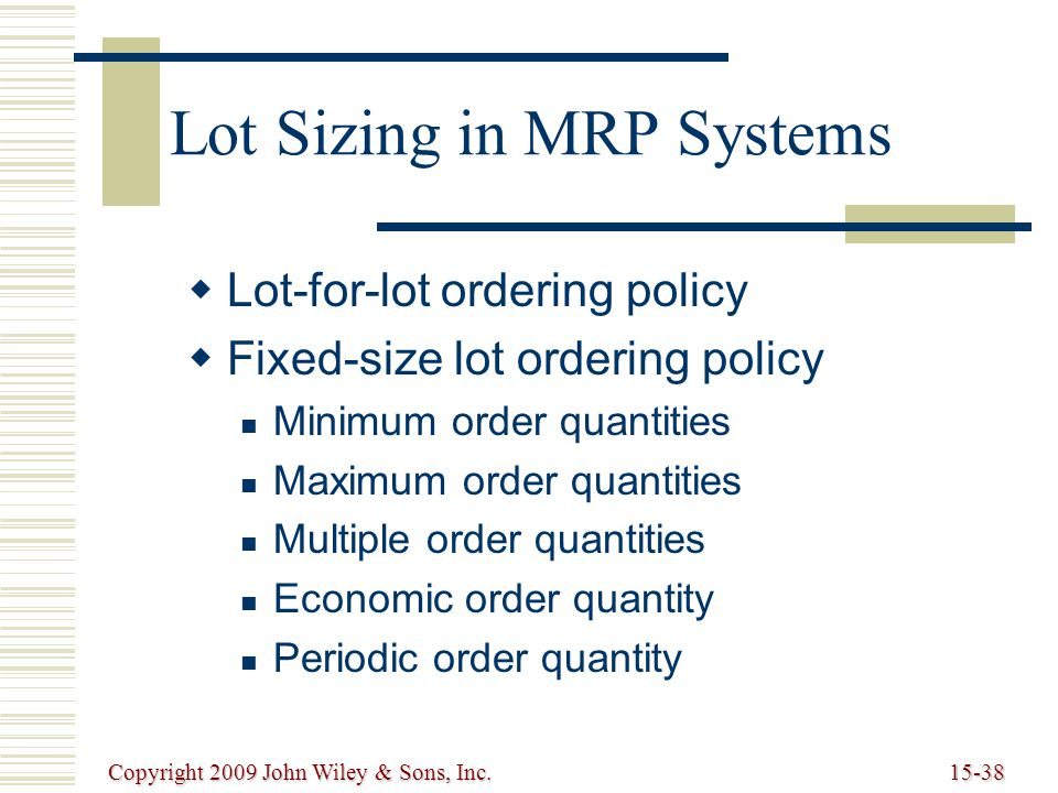 Copyright 2009 John Wiley & Sons, Inc.15-38 Lot Sizing in MRP Systems   Lot-for-lot ordering policy   Fixed-size lot ordering policy Minimum order quantities Maximum order quantities Multiple order quantities Economic order quantity Periodic order quantity