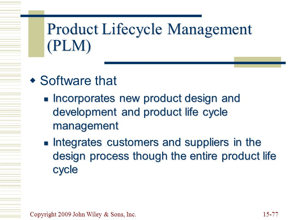 Copyright 2009 John Wiley & Sons, Inc.15-77 Product Lifecycle Management (PLM)   Software that Incorporates new product design and development and product life cycle management Incorporates new product design and development and product life cycle management Integrates customers and suppliers in the design process though the entire product life cycle Integrates customers and suppliers in the design process though the entire product life cycle