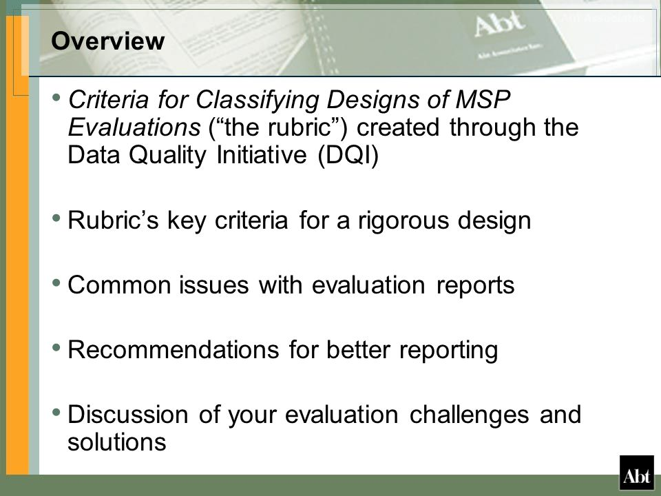 Overview Criteria for Classifying Designs of MSP Evaluations ( the rubric ) created through the Data Quality Initiative (DQI) Rubric's key criteria for a rigorous design Common issues with evaluation reports Recommendations for better reporting Discussion of your evaluation challenges and solutions
