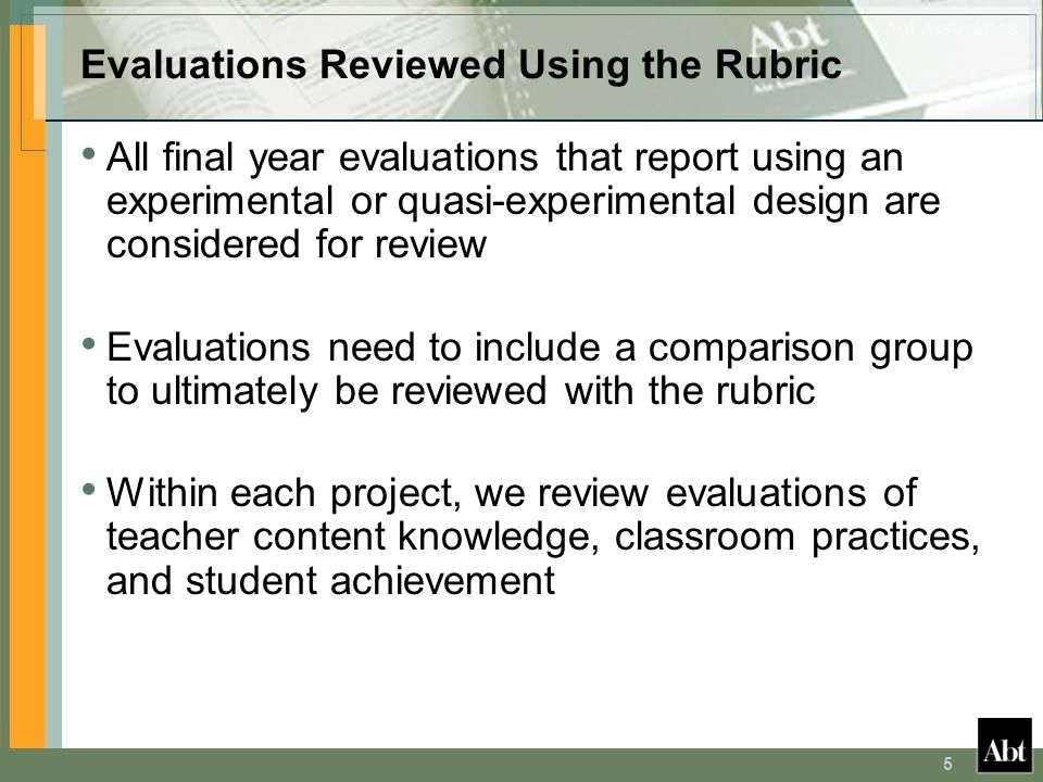 5 Evaluations Reviewed Using the Rubric All final year evaluations that report using an experimental or quasi-experimental design are considered for review Evaluations need to include a comparison group to ultimately be reviewed with the rubric Within each project, we review evaluations of teacher content knowledge, classroom practices, and student achievement