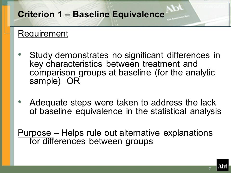 7 Criterion 1 – Baseline Equivalence Requirement Study demonstrates no significant differences in key characteristics between treatment and comparison groups at baseline (for the analytic sample) OR Adequate steps were taken to address the lack of baseline equivalence in the statistical analysis Purpose – Helps rule out alternative explanations for differences between groups