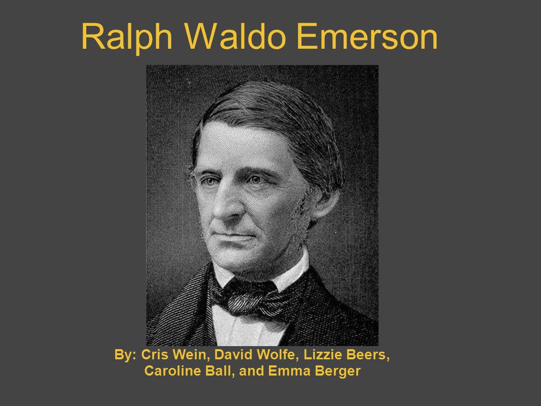 Ralph Waldo Emerson By: Cris Wein, David Wolfe, Lizzie Beers, Caroline Ball, and Emma Berger