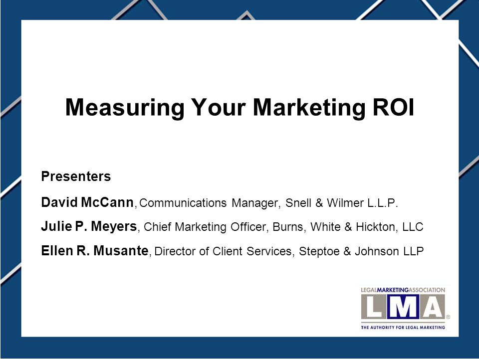 Measuring Your Marketing ROI Presenters David McCann, Communications Manager, Snell & Wilmer L.L.P.