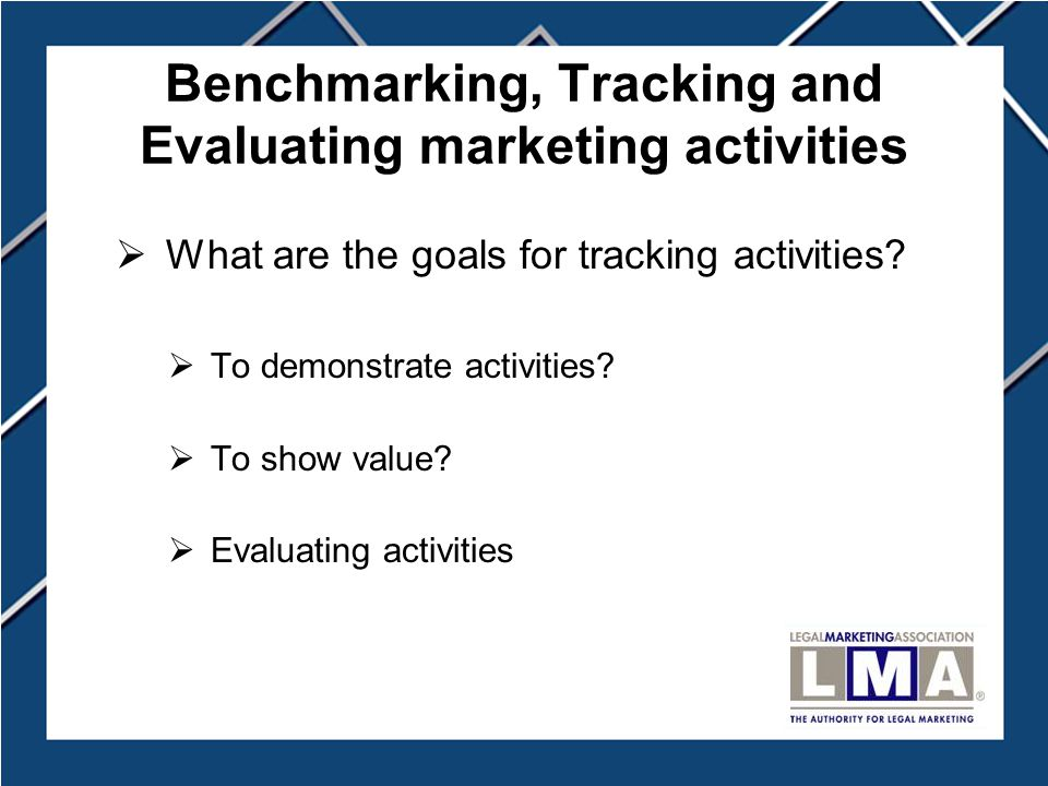 Benchmarking, Tracking and Evaluating marketing activities  What are the goals for tracking activities.