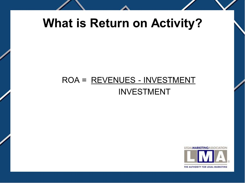 What is Return on Activity? ROA = REVENUES - INVESTMENT INVESTMENT