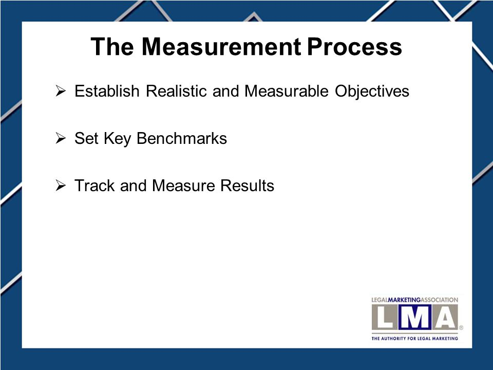 The Measurement Process  Establish Realistic and Measurable Objectives  Set Key Benchmarks  Track and Measure Results