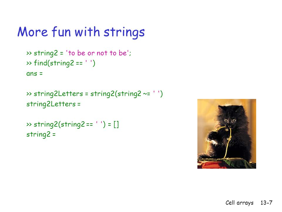 Cell arrays13-7 More fun with strings >> string2 = to be or not to be ; >> find(string2 == ) ans = >> string2Letters = string2(string2 ~= ) string2Letters = >> string2(string2 == ) = [] string2 =