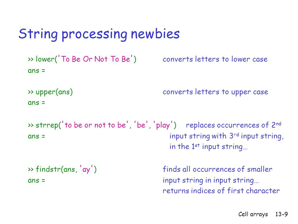 Cell arrays13-9 String processing newbies >> lower( To Be Or Not To Be ) converts letters to lower case ans = >> upper(ans) converts letters to upper case ans = >> strrep( to be or not to be , be , play ) replaces occurrences of 2 nd ans = input string with 3 rd input string, in the 1 st input string… >> findstr(ans, ay ) finds all occurrences of smaller ans = input string in input string… returns indices of first character