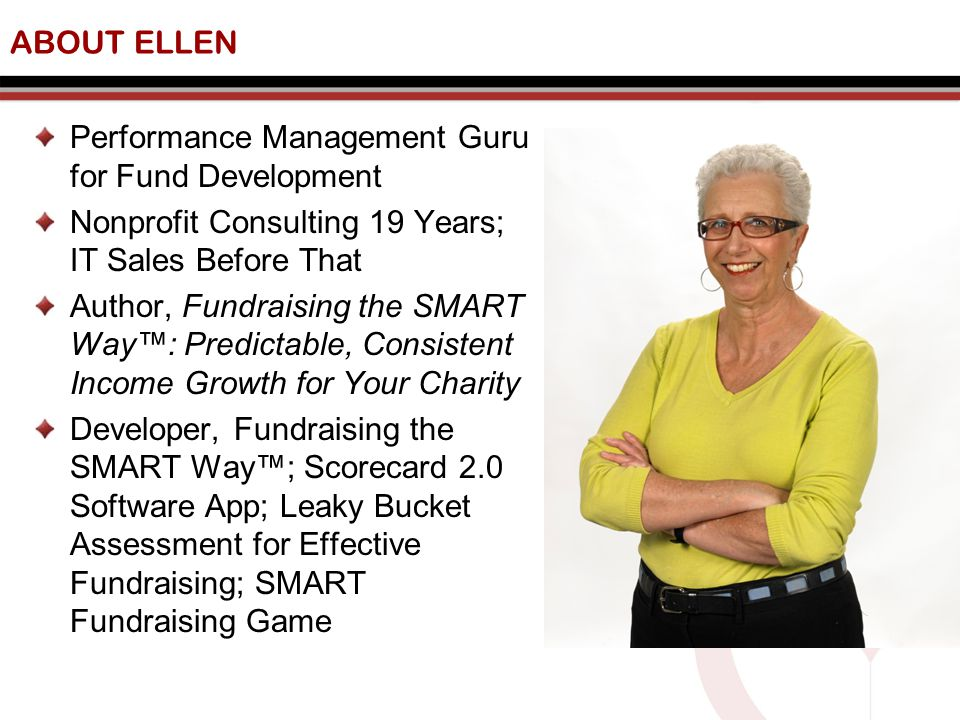 ABOUT ELLEN Performance Management Guru for Fund Development Nonprofit Consulting 19 Years; IT Sales Before That Author, Fundraising the SMART Way™: Predictable, Consistent Income Growth for Your Charity Developer, Fundraising the SMART Way™; Scorecard 2.0 Software App; Leaky Bucket Assessment for Effective Fundraising; SMART Fundraising Game