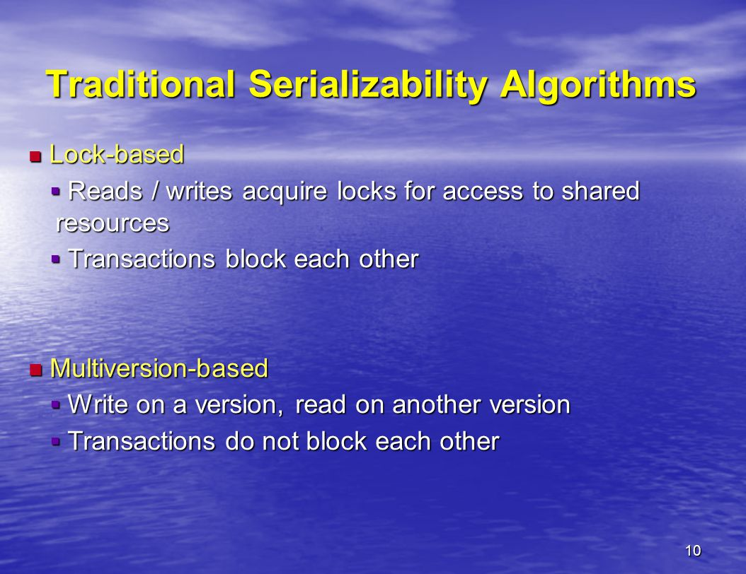 10 Traditional Serializability Algorithms Lock-based Lock-based  Reads / writes acquire locks for access to shared resources  Transactions block each other Multiversion-based Multiversion-based  Write on a version, read on another version  Transactions do not block each other
