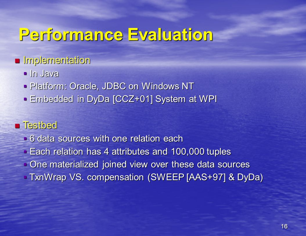 16 Performance Evaluation Implementation Implementation  In Java  Platform: Oracle, JDBC on Windows NT  Embedded in DyDa [CCZ+01] System at WPI Testbed Testbed  6 data sources with one relation each  Each relation has 4 attributes and 100,000 tuples  One materialized joined view over these data sources  TxnWrap VS.
