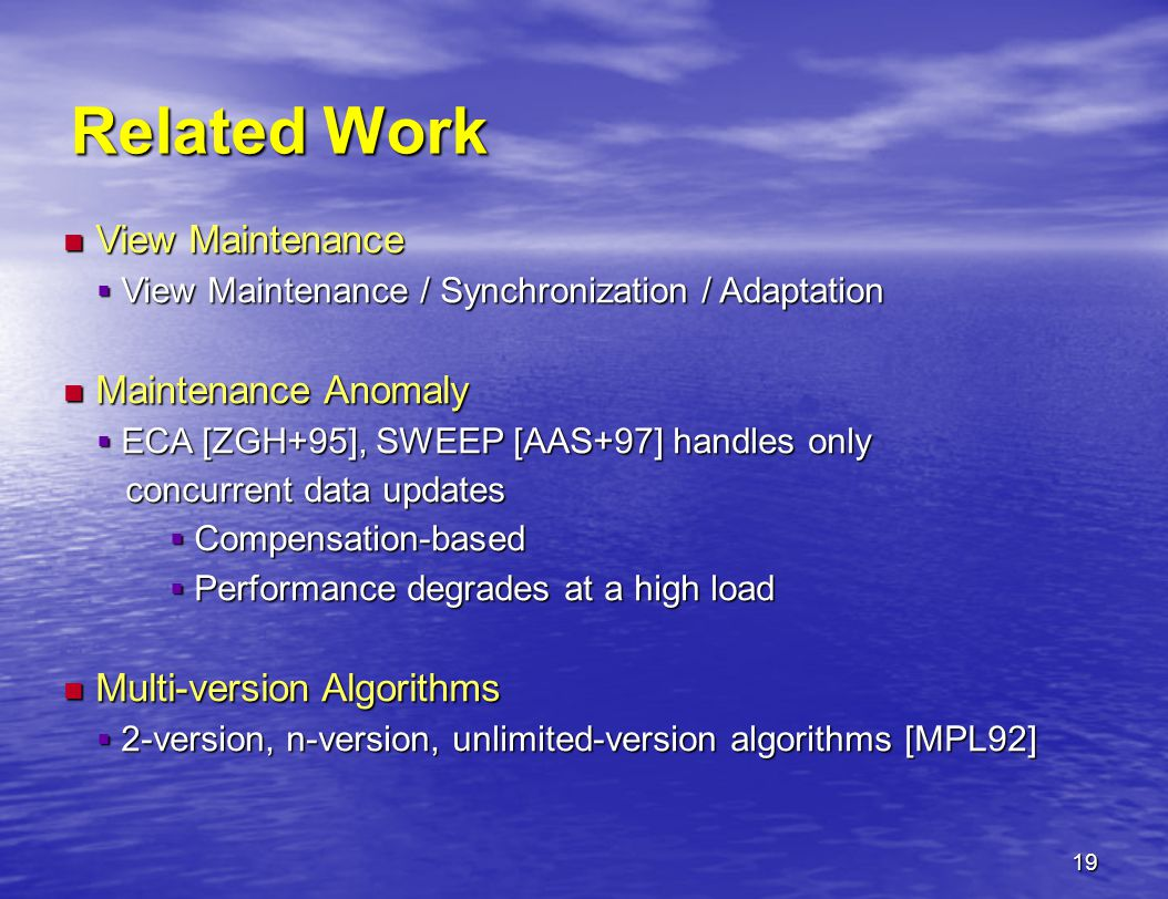 19 Related Work View Maintenance View Maintenance  View Maintenance / Synchronization / Adaptation Maintenance Anomaly Maintenance Anomaly  ECA [ZGH+95], SWEEP [AAS+97] handles only concurrent data updates concurrent data updates  Compensation-based  Performance degrades at a high load Multi-version Algorithms Multi-version Algorithms  2-version, n-version, unlimited-version algorithms [MPL92]