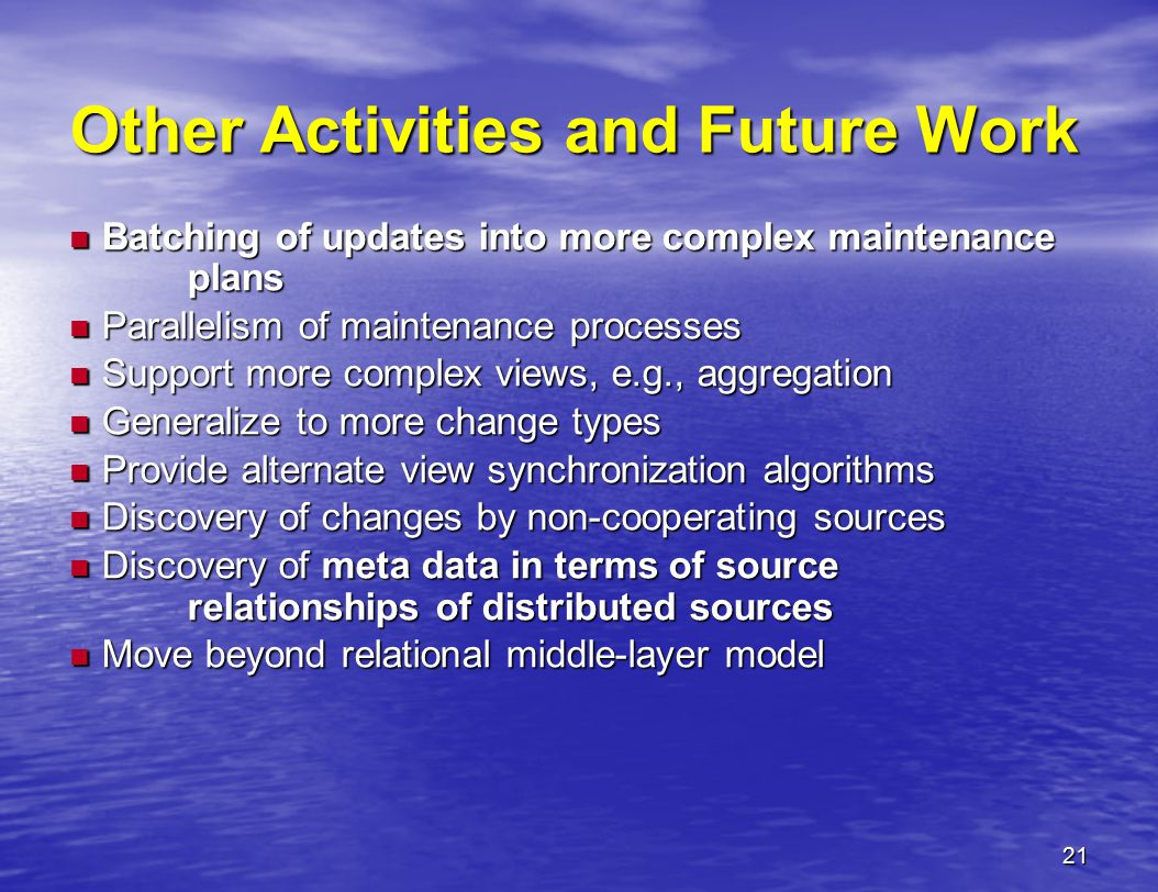 21 Other Activities and Future Work Batching of updates into more complex maintenance plans Batching of updates into more complex maintenance plans Parallelism of maintenance processes Parallelism of maintenance processes Support more complex views, e.g., aggregation Support more complex views, e.g., aggregation Generalize to more change types Generalize to more change types Provide alternate view synchronization algorithms Provide alternate view synchronization algorithms Discovery of changes by non-cooperating sources Discovery of changes by non-cooperating sources Discovery of meta data in terms of source relationships of distributed sources Discovery of meta data in terms of source relationships of distributed sources Move beyond relational middle-layer model Move beyond relational middle-layer model