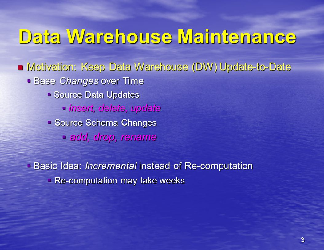 3 Data Warehouse Maintenance Motivation: Keep Data Warehouse (DW) Update-to-Date Motivation: Keep Data Warehouse (DW) Update-to-Date  Base Changes over Time  Source Data Updates  insert, delete, update  Source Schema Changes  add, drop, rename  Basic Idea: Incremental instead of Re-computation  Re-computation may take weeks