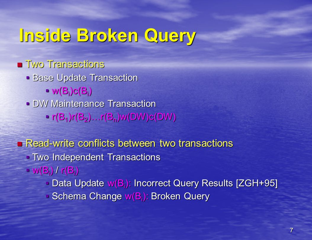 7 Inside Broken Query Two Transactions Two Transactions  Base Update Transaction  w(B i )c(B i )  DW Maintenance Transaction  r(B 1 )r(B 2 )…r(B n )w(DW)c(DW) Read-write conflicts between two transactions Read-write conflicts between two transactions  Two Independent Transactions  w(B i ) / r(B i )  Data Update w(B i ): Incorrect Query Results [ZGH+95]  Schema Change w(B i ): Broken Query