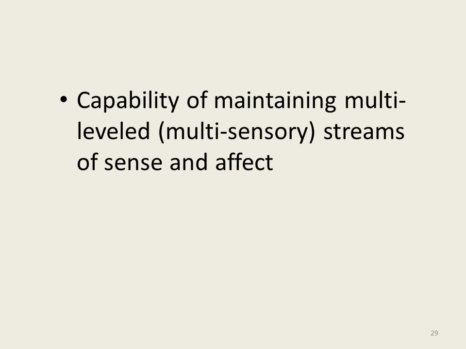 Capability of maintaining multi- leveled (multi-sensory) streams of sense and affect 29