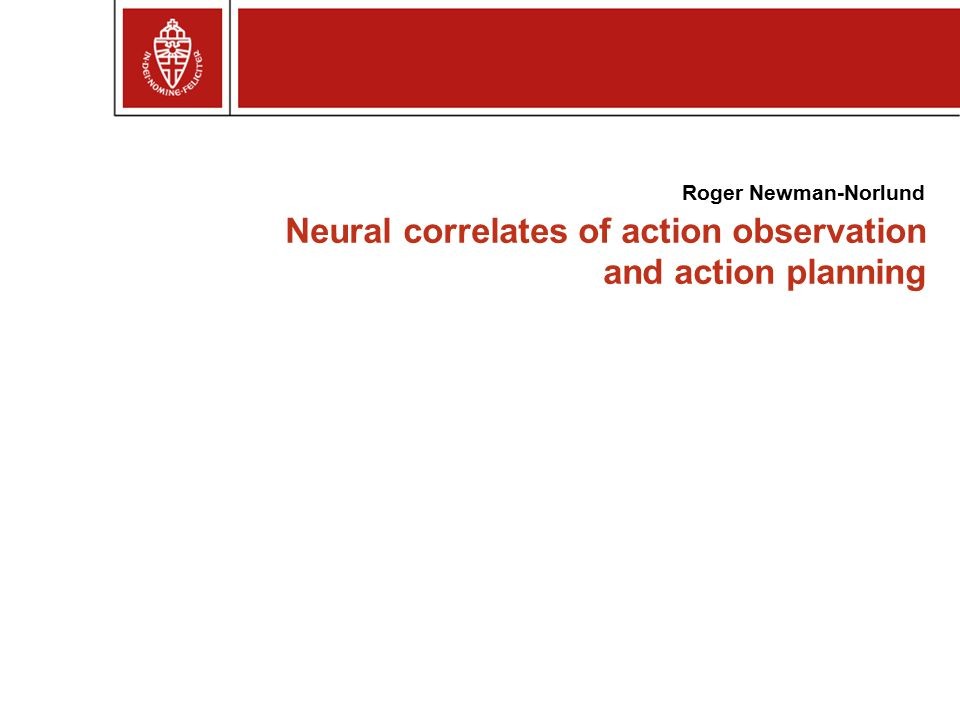 Neural correlates of action observation and action planning Roger Newman-Norlund