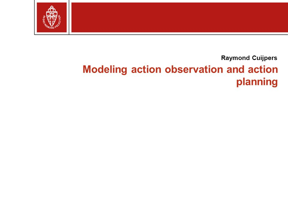 Modeling action observation and action planning Raymond Cuijpers