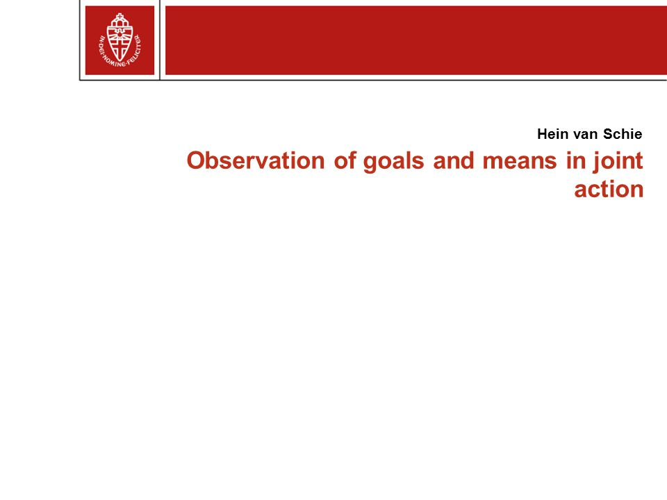 Observation of goals and means in joint action Hein van Schie