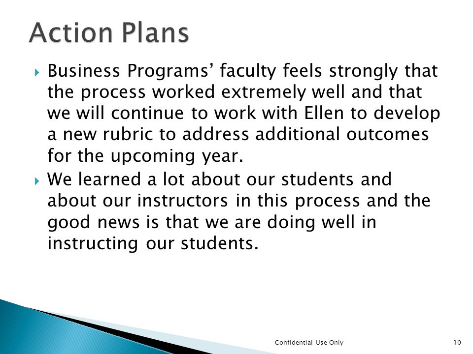  Business Programs' faculty feels strongly that the process worked extremely well and that we will continue to work with Ellen to develop a new rubric to address additional outcomes for the upcoming year.