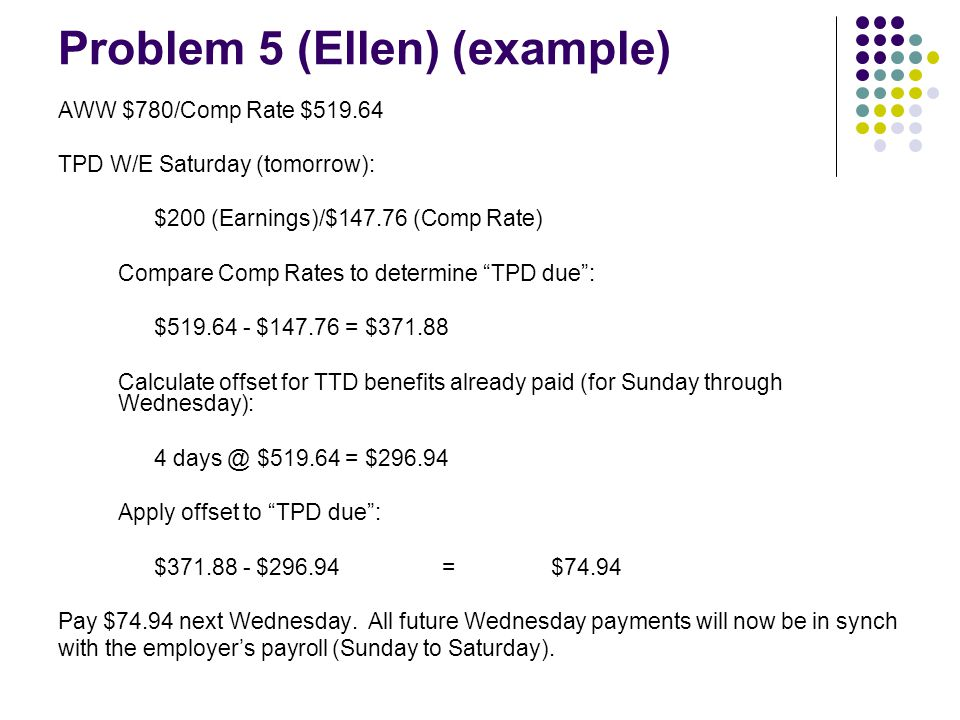 Problem 5 (Ellen) (example) AWW $780/Comp Rate $519.64 TPD W/E Saturday (tomorrow): $200 (Earnings)/$147.76 (Comp Rate) Compare Comp Rates to determin