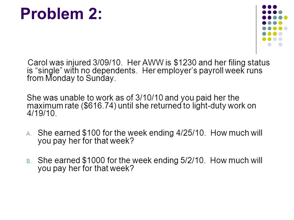 "Problem 2: Carol was injured 3/09/10. Her AWW is $1230 and her filing status is ""single"" with no dependents. Her employer's payroll week runs from Mon"