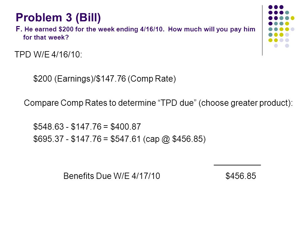 Problem 3 (Bill) F. He earned $200 for the week ending 4/16/10. How much will you pay him for that week? TPD W/E 4/16/10: $200 (Earnings)/$147.76 (Com