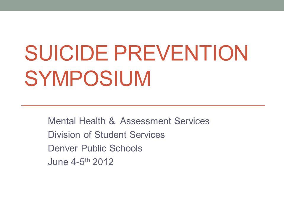 SUICIDE PREVENTION SYMPOSIUM Mental Health & Assessment Services Division of Student Services Denver Public Schools June 4-5 th 2012