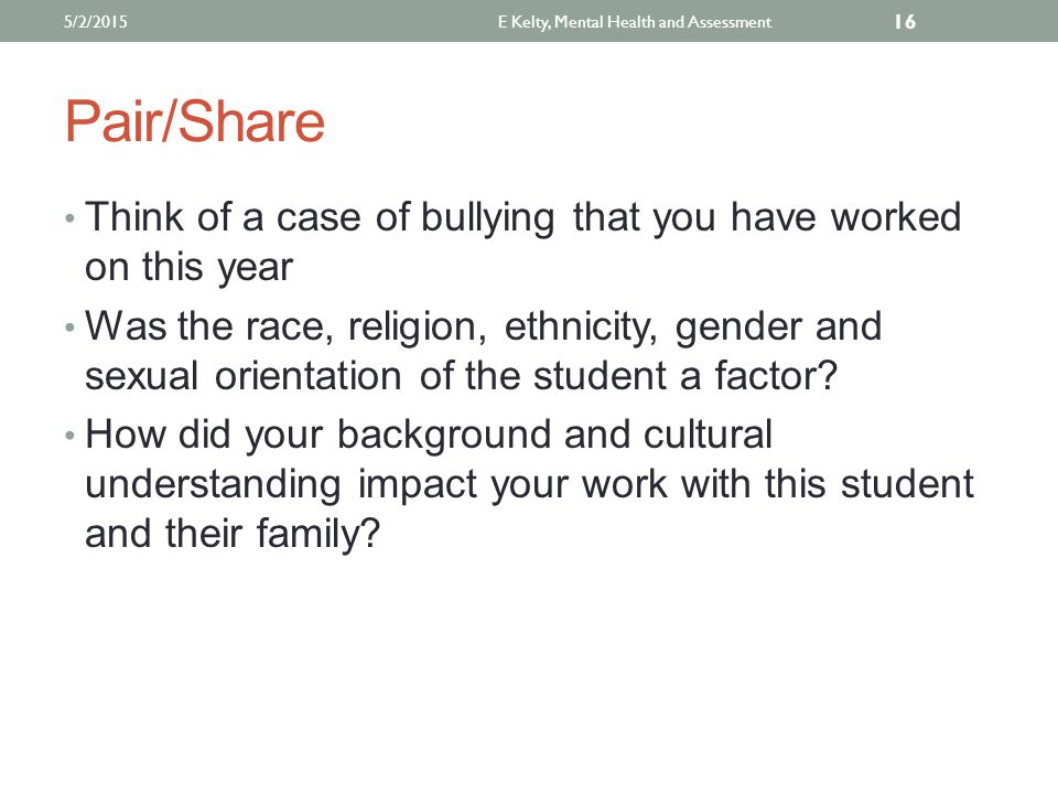 Pair/Share Think of a case of bullying that you have worked on this year Was the race, religion, ethnicity, gender and sexual orientation of the student a factor.